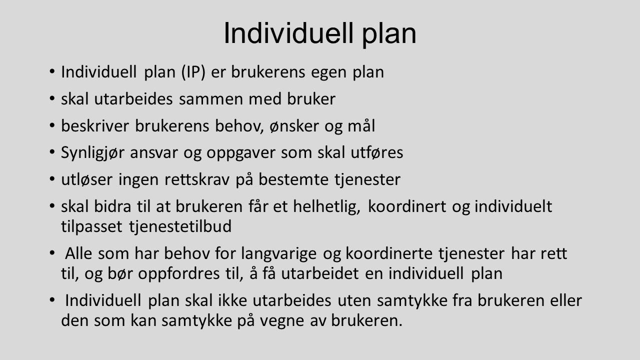Individuell plan Individuell plan (IP) er brukerens egen plan skal utarbeides sammen med bruker beskriver brukerens behov, ønsker og mål Synligjør ansvar og oppgaver som skal utføres utløser ingen rettskrav på bestemte tjenester skal bidra til at brukeren får et helhetlig, koordinert og individuelt tilpasset tjenestetilbud Alle som har behov for langvarige og koordinerte tjenester har rett til, og bør oppfordres til, å få utarbeidet en individuell plan Individuell plan skal ikke utarbeides uten samtykke fra brukeren eller den som kan samtykke på vegne av brukeren.