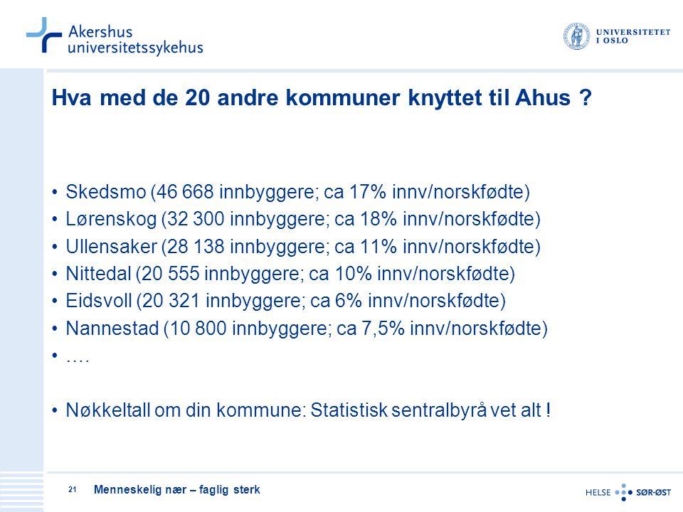 Menneskelig nær – faglig sterk 21 Hva med de 20 andre kommuner knyttet til Ahus ? Skedsmo (46 668 innbyggere; ca 17% innv/norskfødte) Lørenskog (32 30