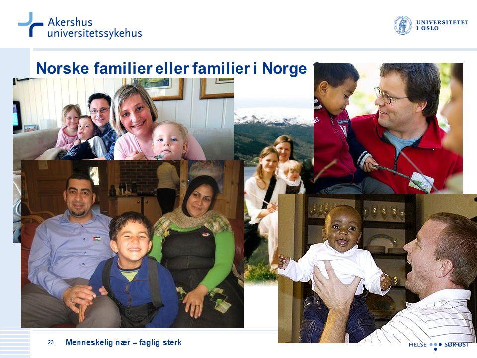 Menneskelig nær – faglig sterk 23 Norske familier eller familier i Norge ?