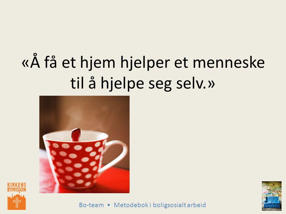 Bo-team Metodebok i boligsosialt arbeid «Å få et hjem hjelper et menneske til å hjelpe seg selv.»