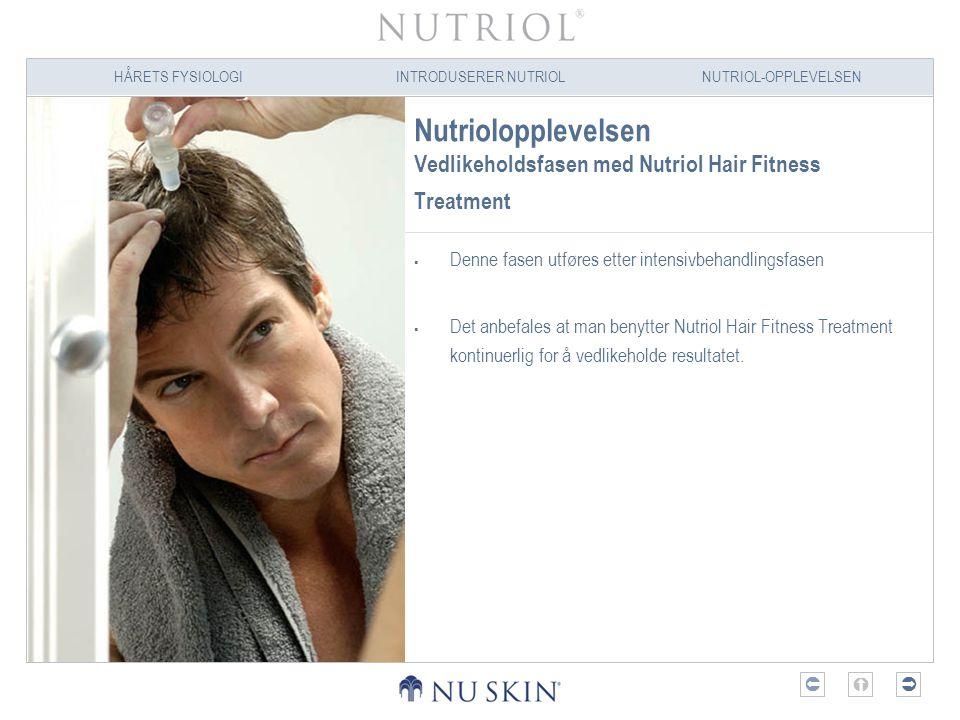 HÅRETS FYSIOLOGIINTRODUSERER NUTRIOLNUTRIOL-OPPLEVELSEN  Nutriolopplevelsen Vedlikeholdsfasen med Nutriol Hair Fitness Treatment  Denne fasen utfø