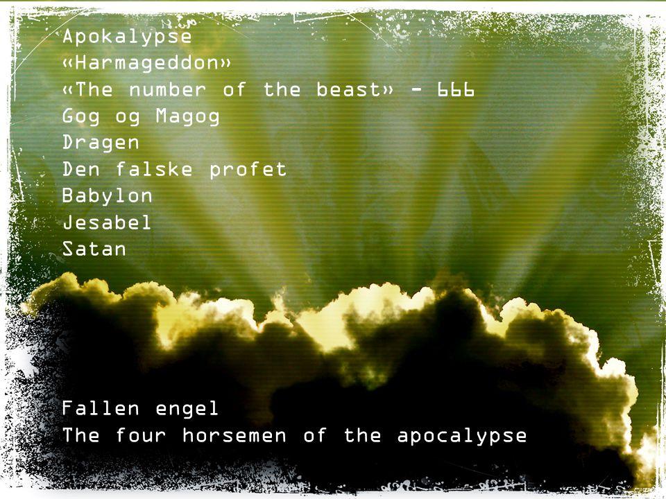 Apokalypse «Harmageddon» «The number of the beast» - 666 Gog og Magog Dragen Den falske profet Babylon Jesabel Satan Fallen engel The four horsemen of