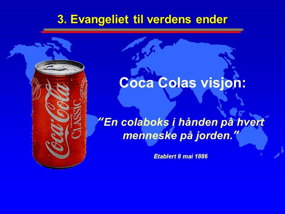 """Coca Colas visjon: """"En colaboks i hånden på hvert menneske på jorden."""" Etablert 8 mai 1886 3. Evangeliet til verdens ender"""