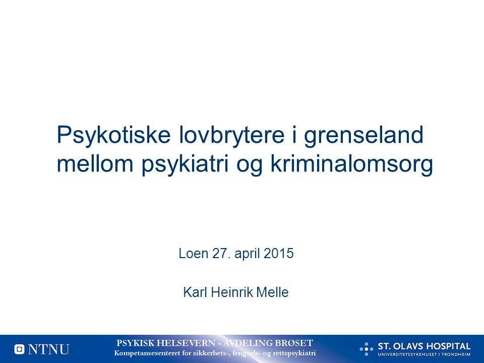 Psykotiske lovbrytere i grenseland mellom psykiatri og kriminalomsorg Loen 27. april 2015 Karl Heinrik Melle
