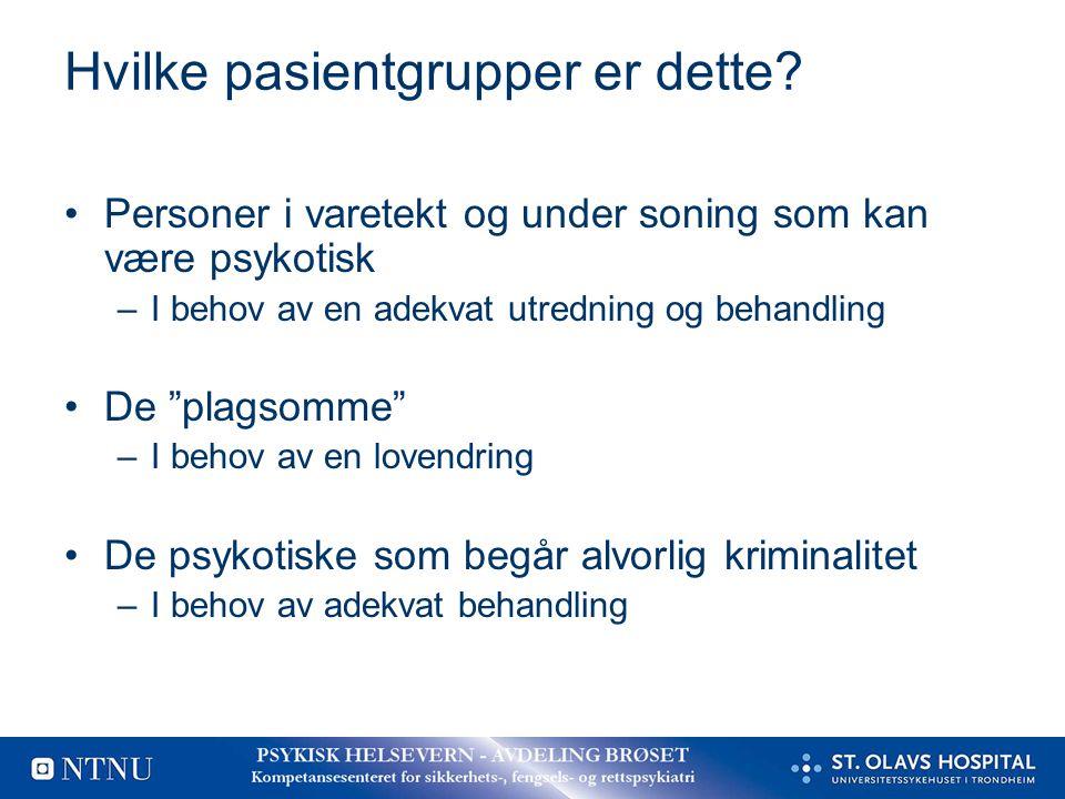 """Hvilke pasientgrupper er dette? Personer i varetekt og under soning som kan være psykotisk –I behov av en adekvat utredning og behandling De """"plagsomm"""
