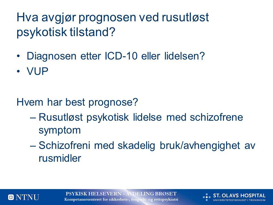 Hva avgjør prognosen ved rusutløst psykotisk tilstand? Diagnosen etter ICD-10 eller lidelsen? VUP Hvem har best prognose? –Rusutløst psykotisk lidelse