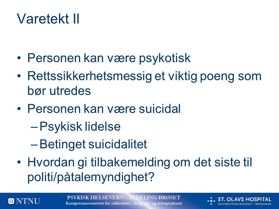Varetekt II Personen kan være psykotisk Rettssikkerhetsmessig et viktig poeng som bør utredes Personen kan være suicidal –Psykisk lidelse –Betinget su