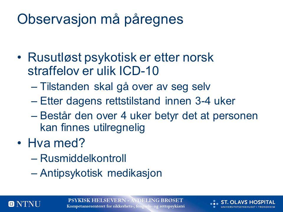 Observasjon må påregnes Rusutløst psykotisk er etter norsk straffelov er ulik ICD-10 –Tilstanden skal gå over av seg selv –Etter dagens rettstilstand
