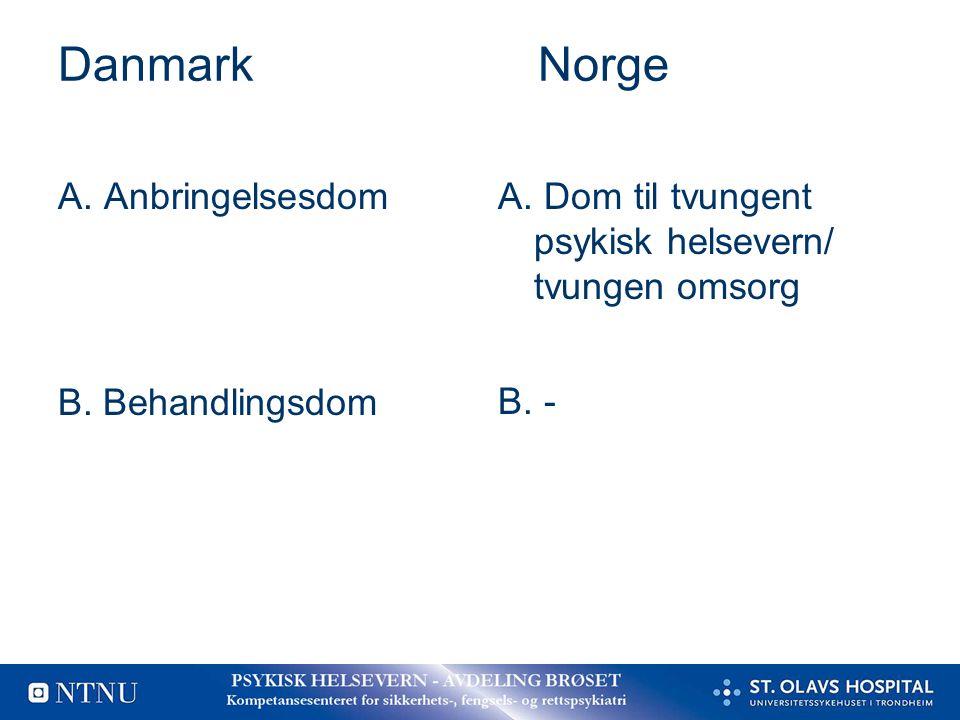 DanmarkNorge A. Anbringelsesdom er ikke B. Behandlingsdom A. Dom til tvungent psykisk helsevern/ tvungen omsorg B. -