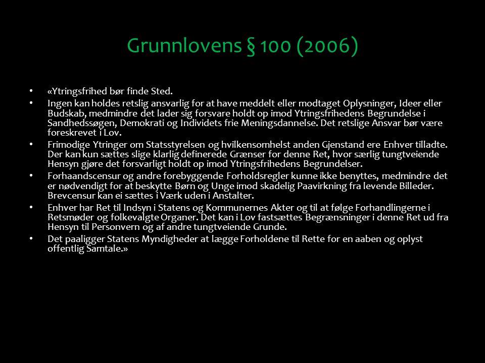 Grunnlovens § 100 (2006) «Ytringsfrihed bør finde Sted. Ingen kan holdes retslig ansvarlig for at have meddelt eller modtaget Oplysninger, Ideer eller