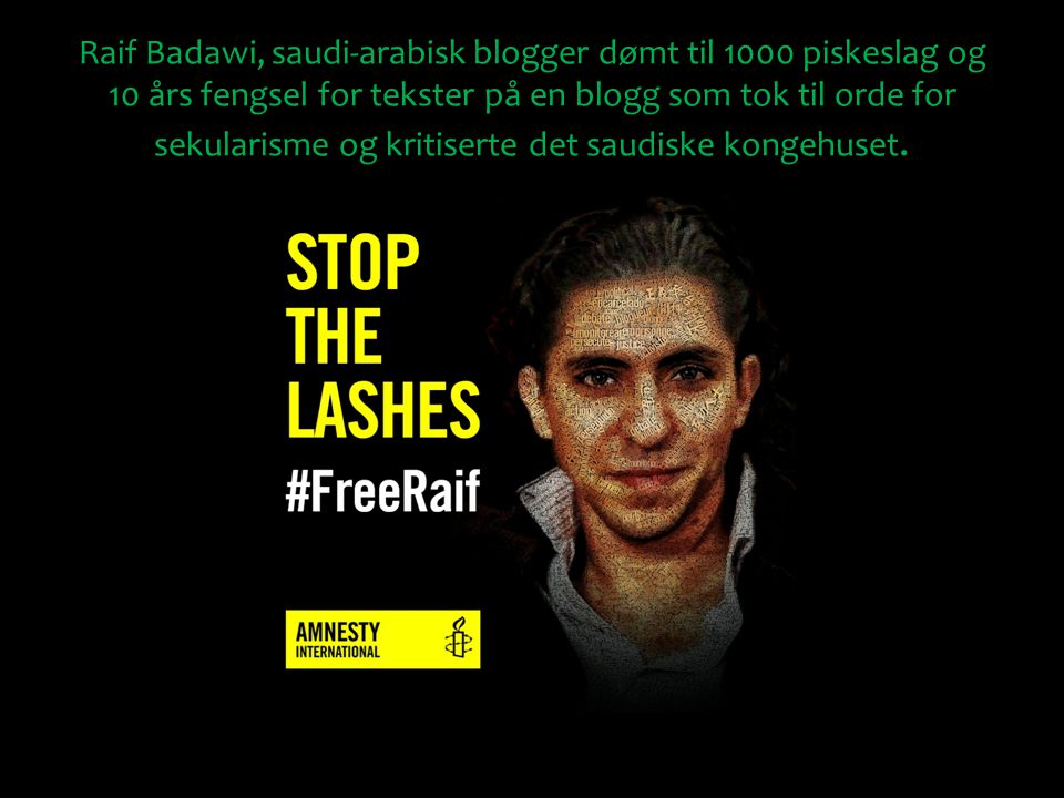 Raif Badawi, saudi-arabisk blogger dømt til 1000 piskeslag og 10 års fengsel for tekster på en blogg som tok til orde for sekularisme og kritiserte de