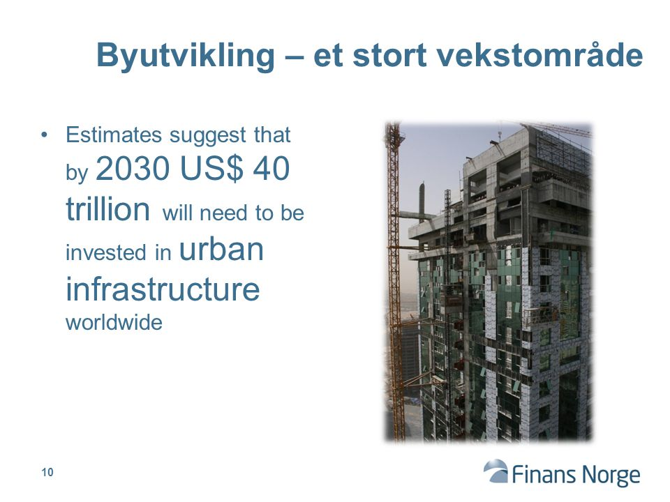 Estimates suggest that by 2030 US$ 40 trillion will need to be invested in urban infrastructure worldwide Byutvikling – et stort vekstområde 10