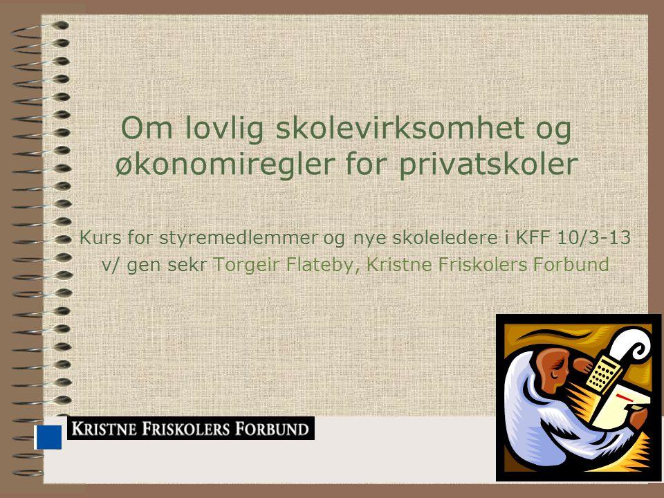 1 Om lovlig skolevirksomhet og økonomiregler for privatskoler Kurs for styremedlemmer og nye skoleledere i KFF 10/3-13 v/ gen sekr Torgeir Flateby, Kristne Friskolers Forbund