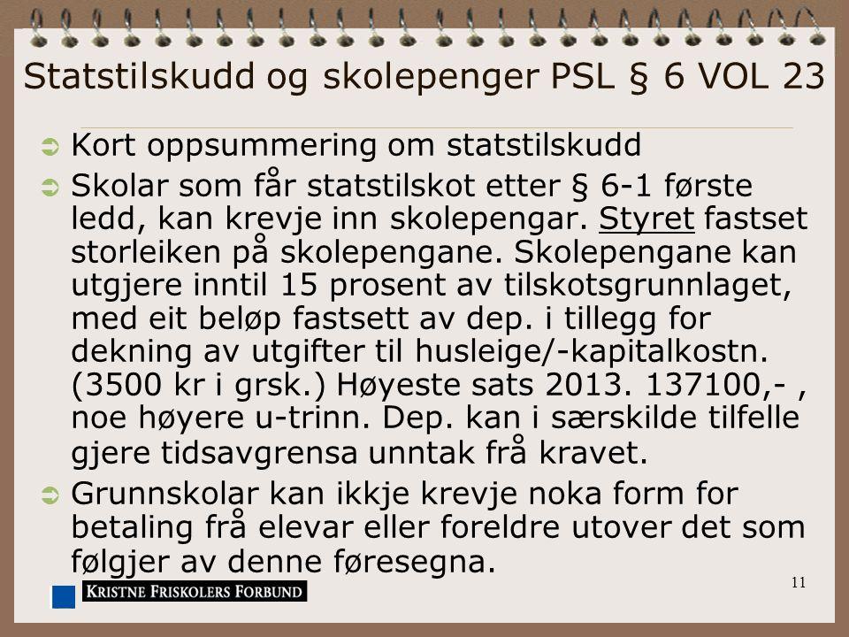 11 Statstilskudd og skolepenger PSL § 6 VOL 23  Kort oppsummering om statstilskudd  Skolar som får statstilskot etter § 6-1 første ledd, kan krevje