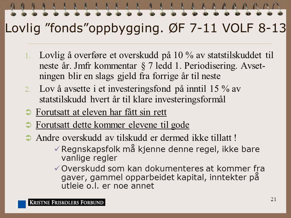 """21 Lovlig """"fonds""""oppbygging. ØF 7-11 VOLF 8-13 1. Lovlig å overføre et overskudd på 10 % av statstilskuddet til neste år. Jmfr kommentar § 7 ledd 1. P"""