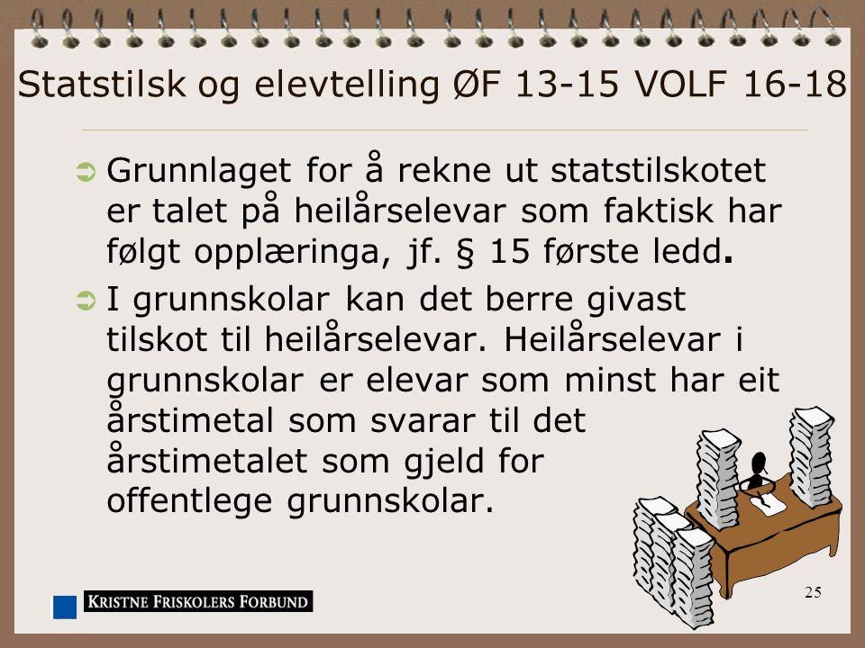 25 Statstilsk og elevtelling ØF 13-15 VOLF 16-18  Grunnlaget for å rekne ut statstilskotet er talet på heilårselevar som faktisk har følgt opplæringa