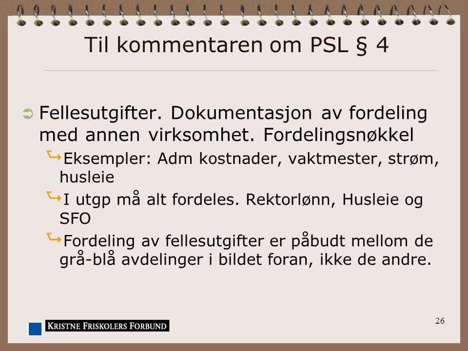 26 Til kommentaren om PSL § 4  Fellesutgifter. Dokumentasjon av fordeling med annen virksomhet. Fordelingsnøkkel  Eksempler: Adm kostnader, vaktmest