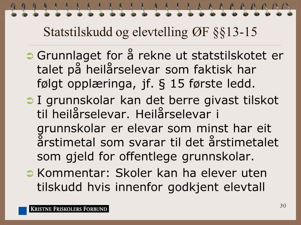30 Statstilskudd og elevtelling ØF §§13-15  Grunnlaget for å rekne ut statstilskotet er talet på heilårselevar som faktisk har følgt opplæringa, jf.
