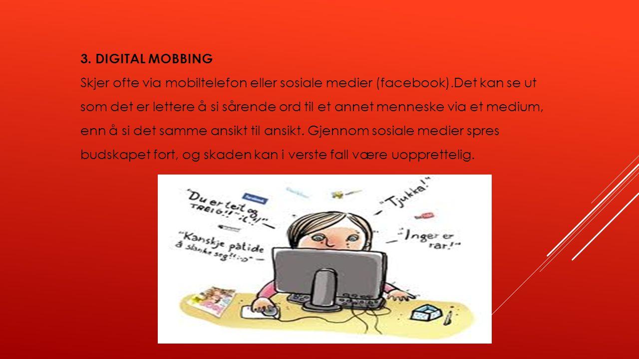 3. DIGITAL MOBBING Skjer ofte via mobiltelefon eller sosiale medier (facebook).Det kan se ut som det er lettere å si sårende ord til et annet menneske