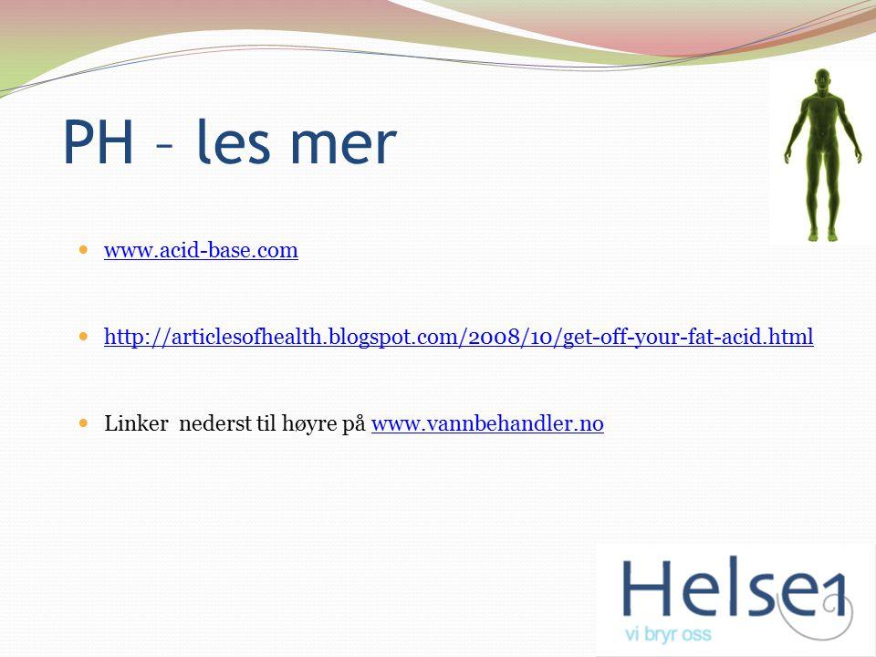 PH – les mer www.acid-base.com http://articlesofhealth.blogspot.com/2008/10/get-off-your-fat-acid.html Linker nederst til høyre på www.vannbehandler.n