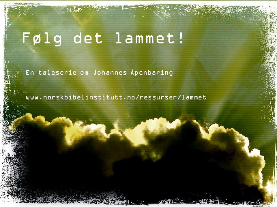 Følg det lammet! En taleserie om Johannes Åpenbaring www.norskbibelinstitutt.no/ressurser/lammet