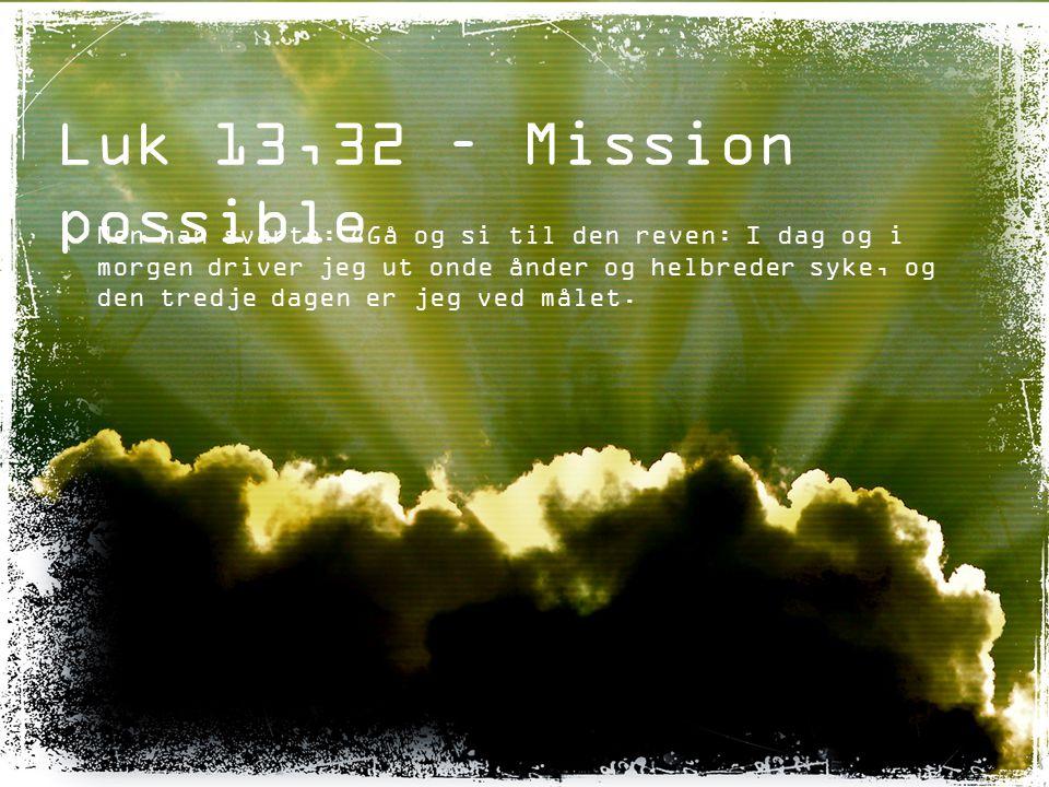 Luk 13,32 – Mission possible Men han svarte: «Gå og si til den reven: I dag og i morgen driver jeg ut onde ånder og helbreder syke, og den tredje dage