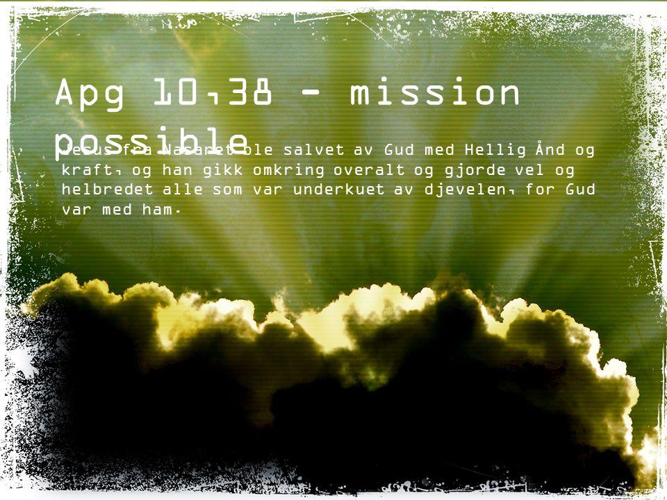Apg 10,38 - mission possible Jesus fra Nasaret ble salvet av Gud med Hellig Ånd og kraft, og han gikk omkring overalt og gjorde vel og helbredet alle