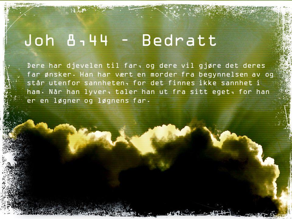 Joh 8,44 – Bedratt Dere har djevelen til far, og dere vil gjøre det deres far ønsker. Han har vært en morder fra begynnelsen av og står utenfor sannhe