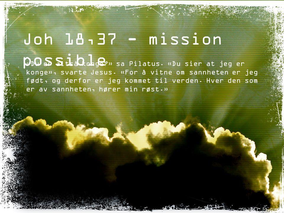 Joh 18,37 - mission possible «Du er altså konge?» sa Pilatus. «Du sier at jeg er konge», svarte Jesus. «For å vitne om sannheten er jeg født, og derfo