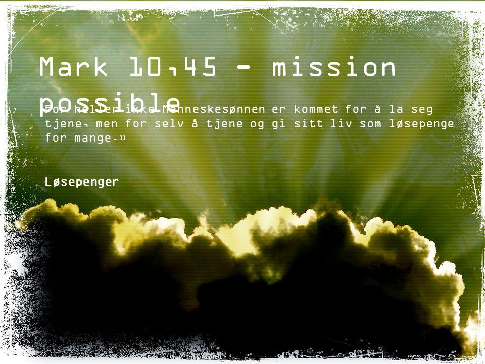Mark 10,45 - mission possible For heller ikke Menneskesønnen er kommet for å la seg tjene, men for selv å tjene og gi sitt liv som løsepenge for mange