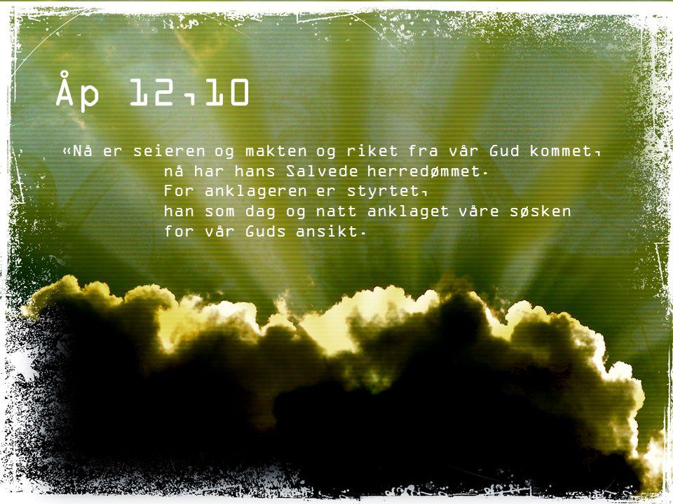 Åp 12,10 «Nå er seieren og makten og riket fra vår Gud kommet, nå har hans Salvede herredømmet. For anklageren er styrtet, han som dag og natt anklage