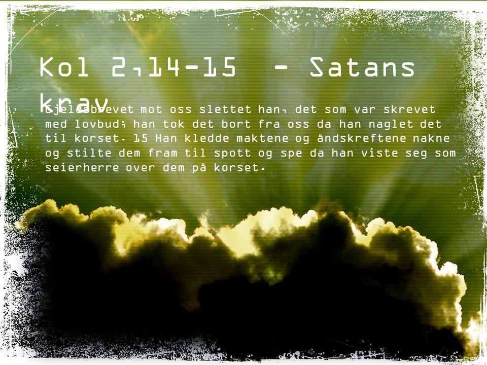Kol 2,14-15 - Satans krav Gjeldsbrevet mot oss slettet han, det som var skrevet med lovbud; han tok det bort fra oss da han naglet det til korset. 15