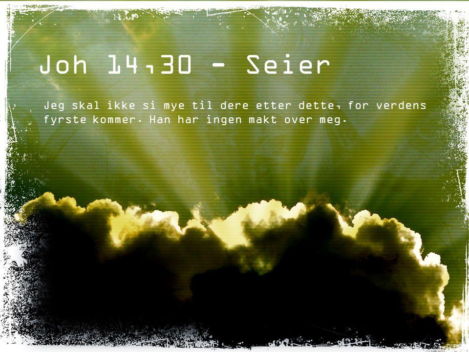 Joh 14,30 - Seier Jeg skal ikke si mye til dere etter dette, for verdens fyrste kommer. Han har ingen makt over meg.