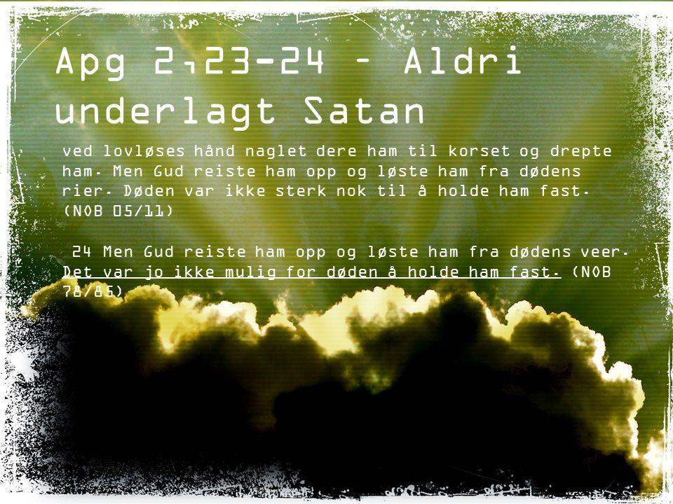 Apg 2,23-24 – Aldri underlagt Satan ved lovløses hånd naglet dere ham til korset og drepte ham. Men Gud reiste ham opp og løste ham fra dødens rier. D