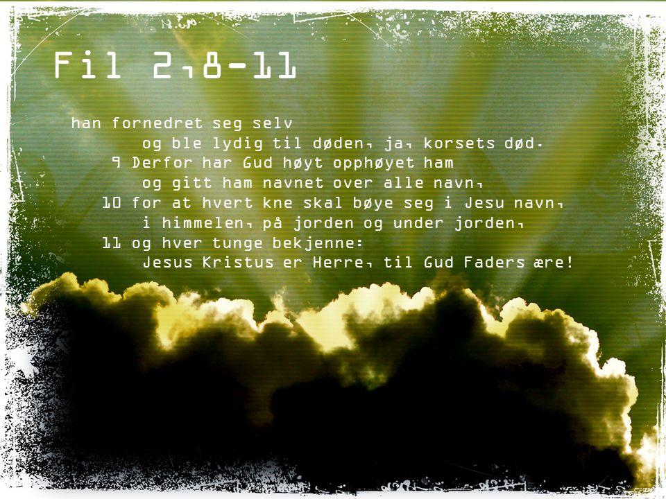 Fil 2,8-11 han fornedret seg selv og ble lydig til døden, ja, korsets død. 9 Derfor har Gud høyt opphøyet ham og gitt ham navnet over alle navn, 10 fo