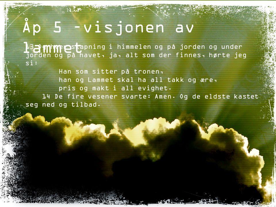 Åp 5 –visjonen av lammet 13 Og hver skapning i himmelen og på jorden og under jorden og på havet, ja, alt som der finnes, hørte jeg si: Han som sitter