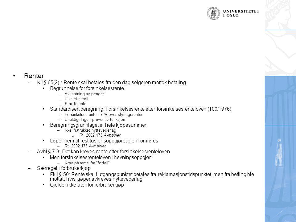 Renter –Kjl § 65(2) : Rente skal betales fra den dag selgeren mottok betaling Begrunnelse for forsinkelsesrente –Avkastning av penger –Usikret kredit –Strafferente Standardisert beregning: Forsinkelsesrente etter forsinkelsesrenteloven (100/1976) –Forsinkelsesrenten 7 % over styringsrenten –Uheldig: Ingen preventiv funksjon Beregningsgrunnlaget er hele kjøpesummen –Ikke fratrukket nyttevederlag »Rt.