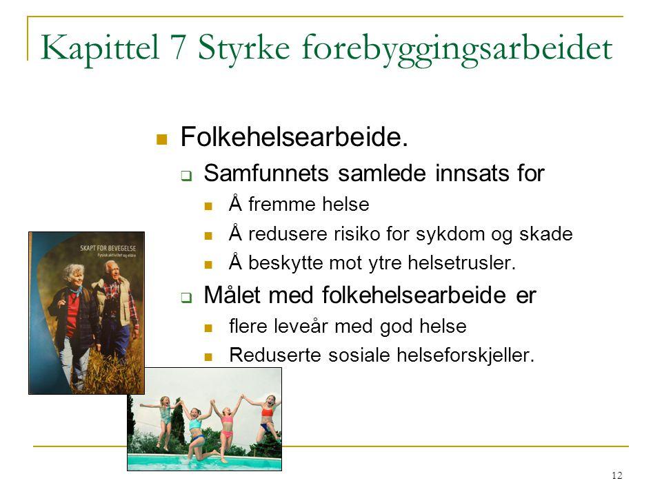 12 Kapittel 7 Styrke forebyggingsarbeidet Folkehelsearbeide.  Samfunnets samlede innsats for Å fremme helse Å redusere risiko for sykdom og skade Å b