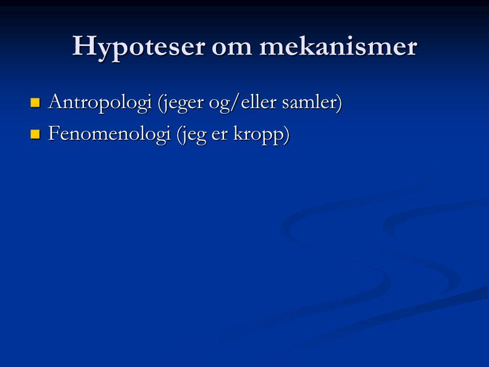 Hypoteser om mekanismer Antropologi (jeger og/eller samler) Antropologi (jeger og/eller samler) Fenomenologi (jeg er kropp) Fenomenologi (jeg er kropp)