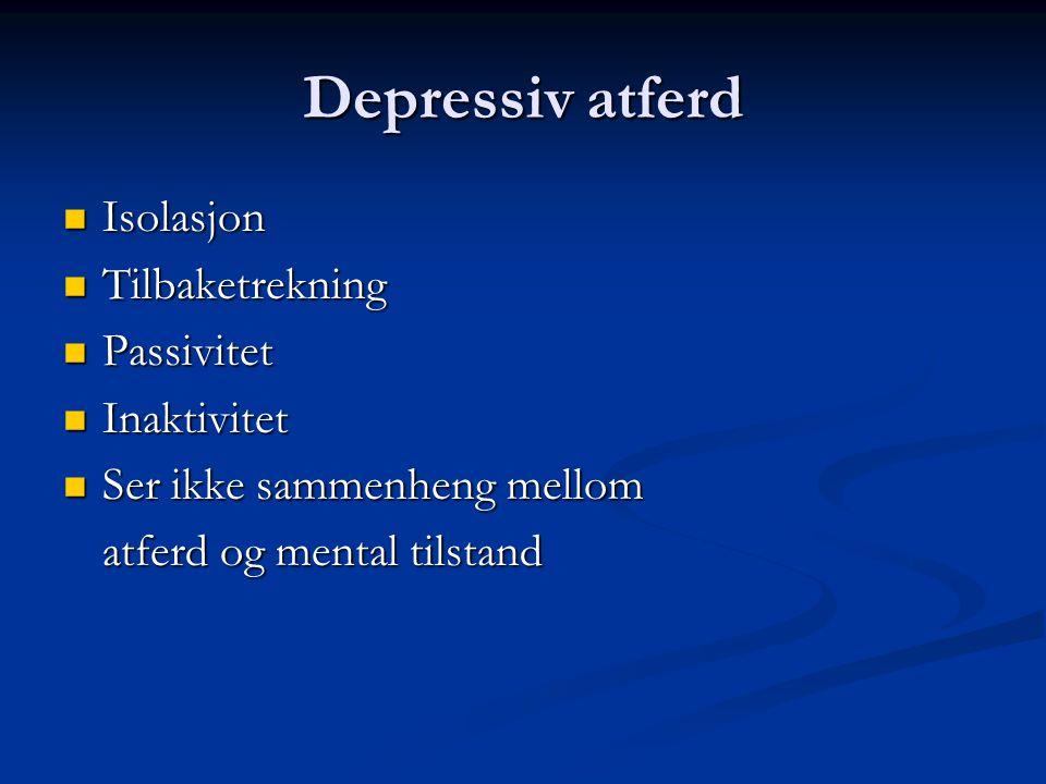 Depressiv atferd Isolasjon Isolasjon Tilbaketrekning Tilbaketrekning Passivitet Passivitet Inaktivitet Inaktivitet Ser ikke sammenheng mellom Ser ikke sammenheng mellom atferd og mental tilstand