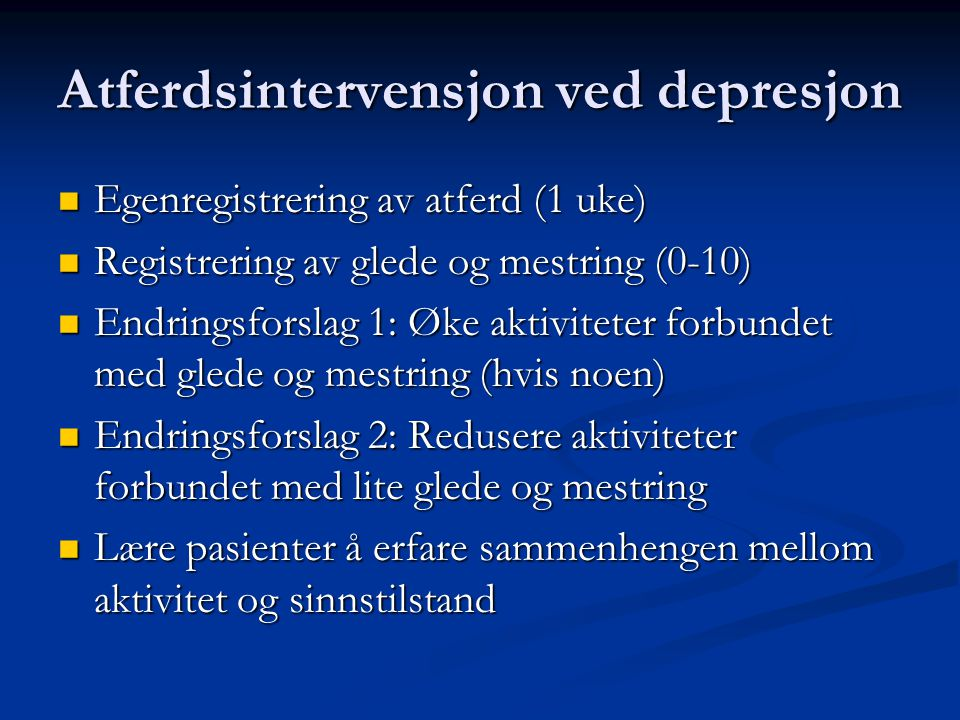 Atferdsintervensjon ved depresjon Egenregistrering av atferd (1 uke) Egenregistrering av atferd (1 uke) Registrering av glede og mestring (0-10) Registrering av glede og mestring (0-10) Endringsforslag 1: Øke aktiviteter forbundet med glede og mestring (hvis noen) Endringsforslag 1: Øke aktiviteter forbundet med glede og mestring (hvis noen) Endringsforslag 2: Redusere aktiviteter forbundet med lite glede og mestring Endringsforslag 2: Redusere aktiviteter forbundet med lite glede og mestring Lære pasienter å erfare sammenhengen mellom aktivitet og sinnstilstand Lære pasienter å erfare sammenhengen mellom aktivitet og sinnstilstand