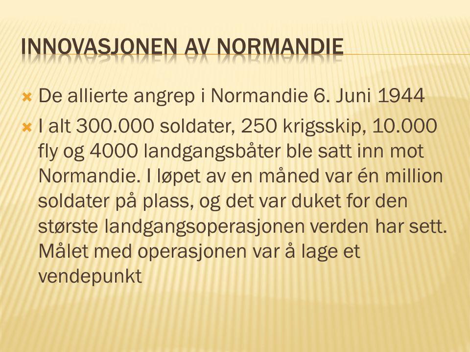  De allierte angrep i Normandie 6. Juni 1944  I alt 300.000 soldater, 250 krigsskip, 10.000 fly og 4000 landgangsbåter ble satt inn mot Normandie. I