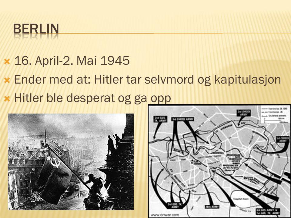  16. April-2. Mai 1945  Ender med at: Hitler tar selvmord og kapitulasjon  Hitler ble desperat og ga opp