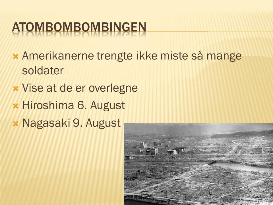  Amerikanerne trengte ikke miste så mange soldater  Vise at de er overlegne  Hiroshima 6. August  Nagasaki 9. August