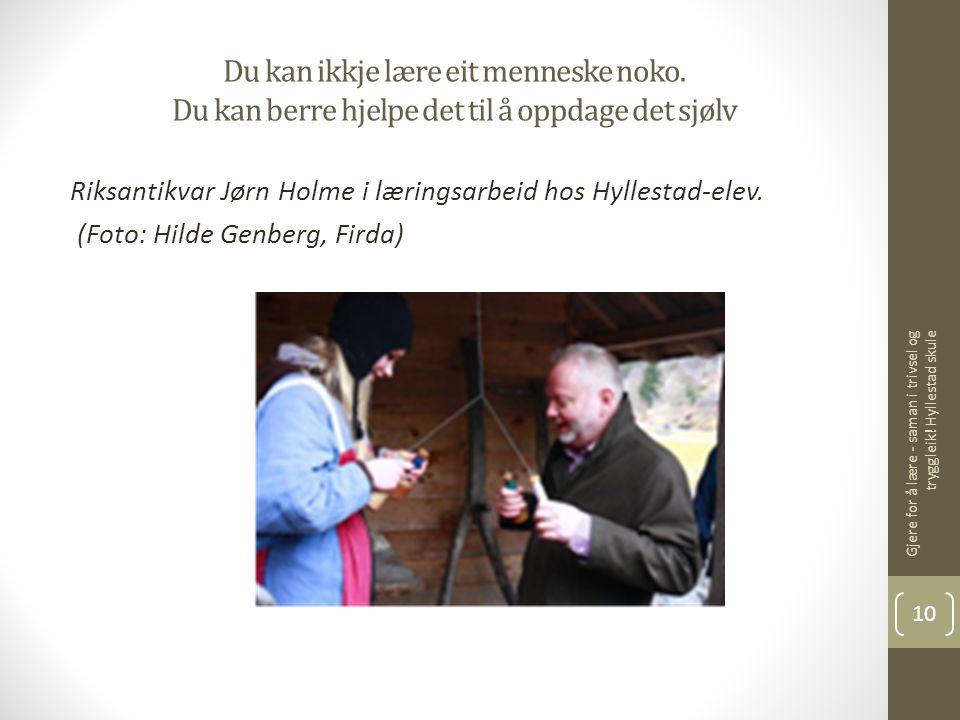 Du kan ikkje lære eit menneske noko. Du kan berre hjelpe det til å oppdage det sjølv Riksantikvar Jørn Holme i læringsarbeid hos Hyllestad-elev. (Foto