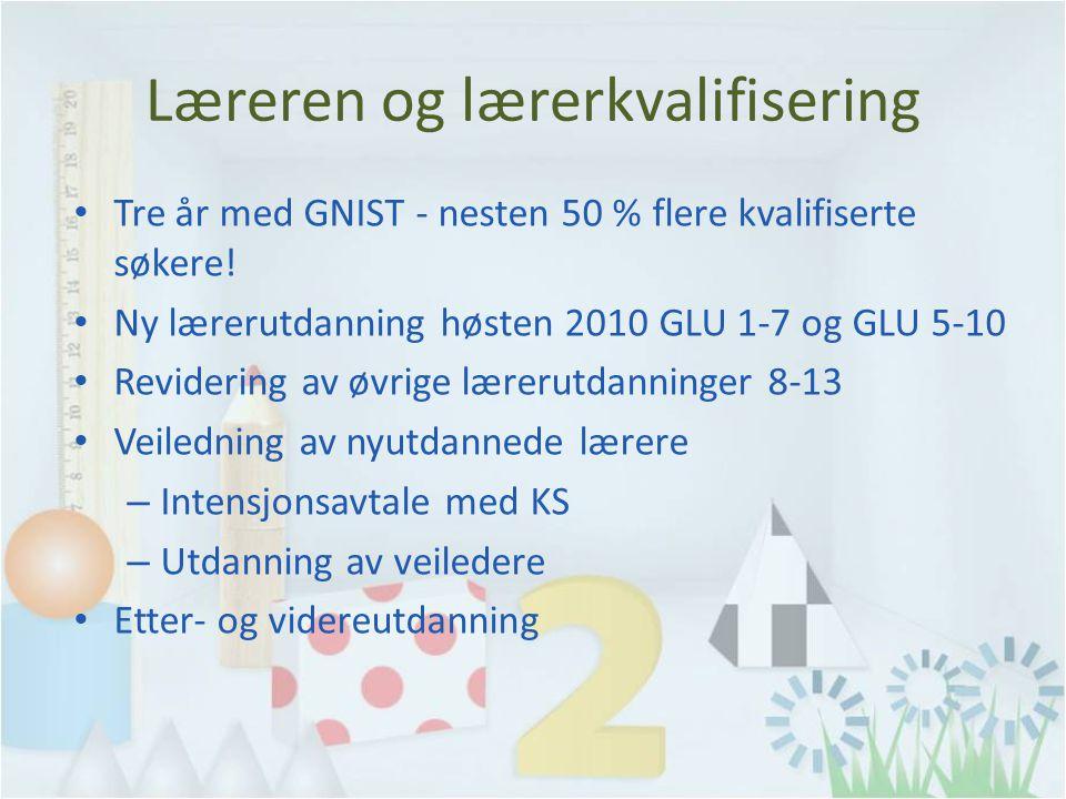 Læreren og lærerkvalifisering Tre år med GNIST - nesten 50 % flere kvalifiserte søkere! Ny lærerutdanning høsten 2010 GLU 1-7 og GLU 5-10 Revidering a