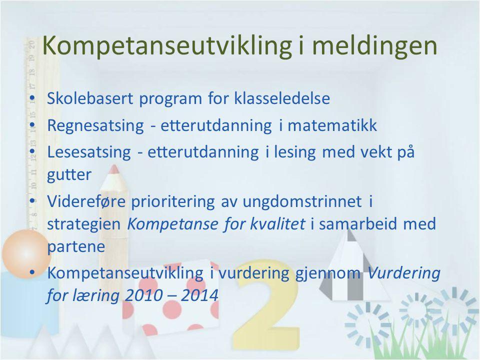 Kompetanseutvikling i meldingen Skolebasert program for klasseledelse Regnesatsing - etterutdanning i matematikk Lesesatsing - etterutdanning i lesing med vekt på gutter Videreføre prioritering av ungdomstrinnet i strategien Kompetanse for kvalitet i samarbeid med partene Kompetanseutvikling i vurdering gjennom Vurdering for læring 2010 – 2014