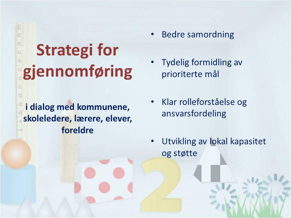 Bedre samordning Tydelig formidling av prioriterte mål Klar rolleforståelse og ansvarsfordeling Utvikling av lokal kapasitet og støtte Strategi for gjennomføring i dialog med kommunene, skoleledere, lærere, elever, foreldre