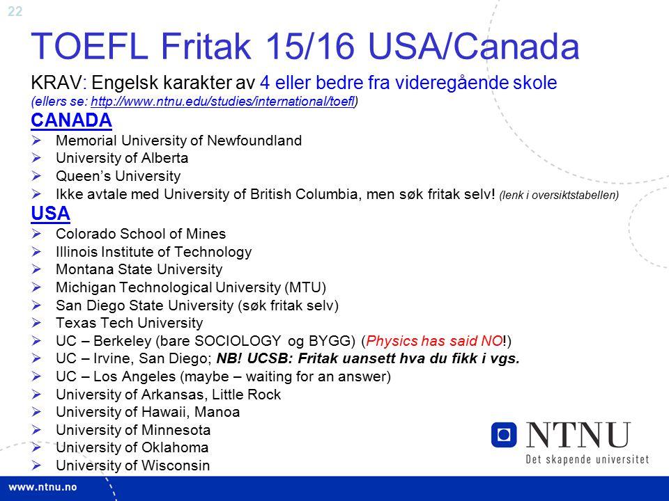 22 TOEFL Fritak 15/16 USA/Canada KRAV: Engelsk karakter av 4 eller bedre fra videregående skole (ellers se: http://www.ntnu.edu/studies/international/toefl)http://www.ntnu.edu/studies/international/toefl CANADA  Memorial University of Newfoundland  University of Alberta  Queen's University  Ikke avtale med University of British Columbia, men søk fritak selv.