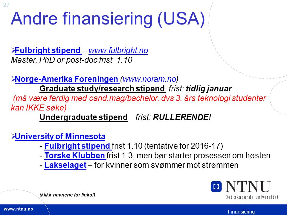 27 Andre finansiering (USA)  Fulbright stipend – www.fulbright.no Master, PhD or post-doc frist 1.10 Fulbright stipend www.fulbright.no  Norge-Ameri